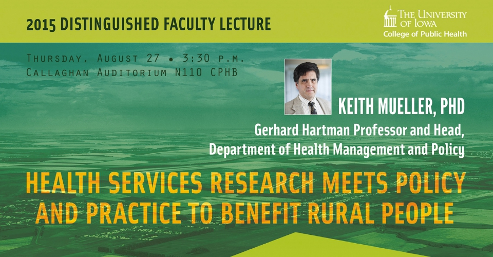 The 2015 Distinguished Faculty Lecture will be at 3:30 p.m. Thursday, Aug. 17, at Callaghan Auditorium. Speaking will be Keith Mueller, Gerhard Hartman Professor and Head of the Department of Health Management and Policy on 'Health Services Research Meets Policy and Practice to Benefit Rural People'