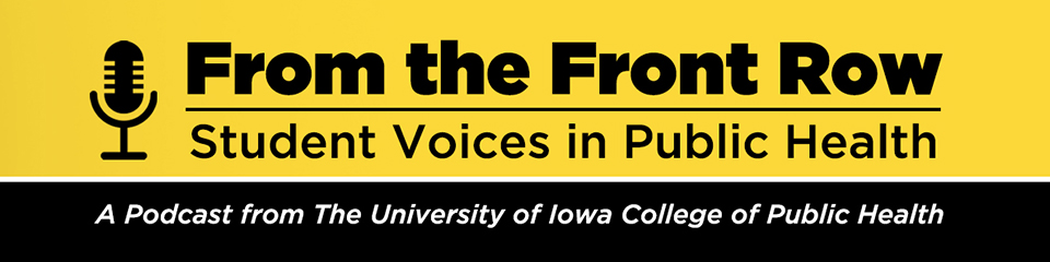 From the Front Row: Student Voices in Public Health -- A Podcast from the University of Iowa College of Public Health.