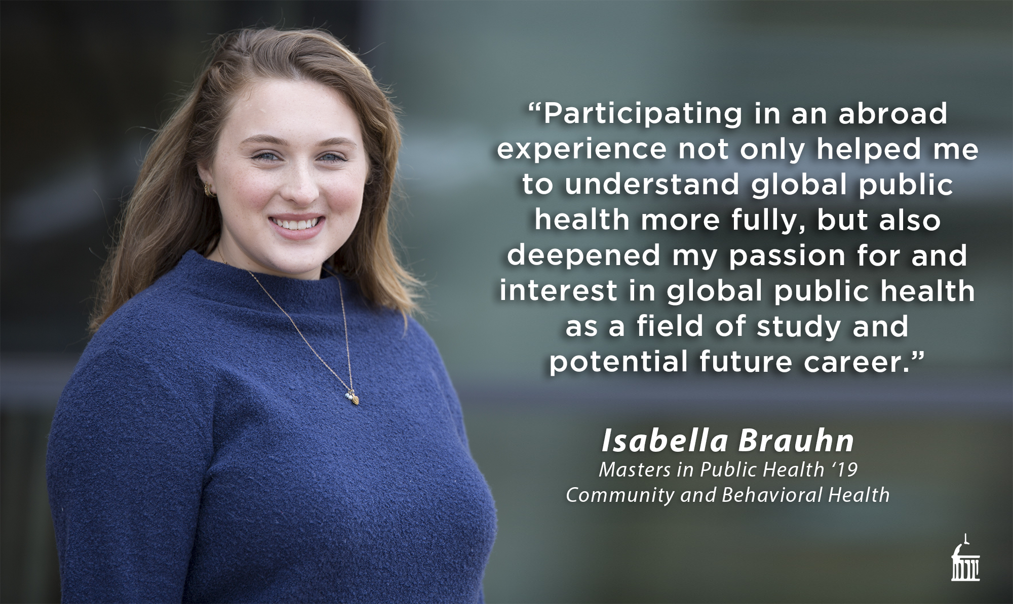 Participating in an abroad experience not only helped me to understand global public health more fully, but also deepened my passion for and interest in global public health as a field of study and potential future career. (Isabella Brauhn, MPH 2019 Community and Behavioral Health)