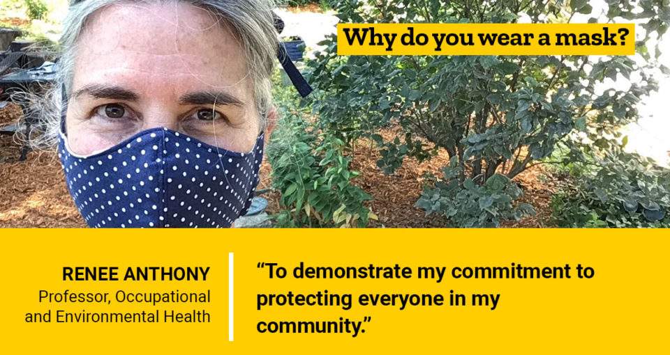 Why do you wear a mask? Renee Anthony, Professor, Occupational and Environmental Health, says 'To demonstrate my commitment to protecting everyone in my community.'